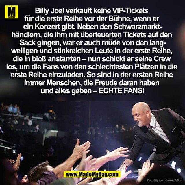 Billy Joel verkauft keine VIP-Tickets <br /> für die erste Reihe vor der Bühne, wenn er <br /> ein Konzert gibt. Neben den Schwarzmarkt-<br /> händlern, die ihm mit überteuerten Tickets auf den <br /> Sack gingen, war er auch müde von den lang-<br /> weiligen und stinkreichen Leute in der erste Reihe, <br /> die in bloß anstarrten – nun schickt er seine Crew <br /> los, um die Fans von den schlechtesten Plätzen in die <br /> erste Reihe einzuladen. So sind in der ersten Reihe <br /> immer Menschen, die Freude daran haben <br /> und alles geben – ECHTE FANS!
