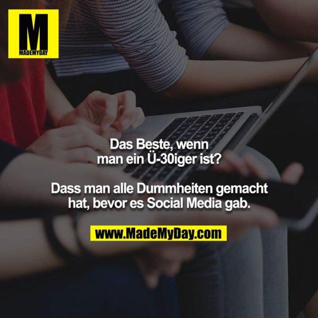 Das Beste, wenn<br /> man ein Ü-30iger ist?<br /> <br /> Dass man alle Dummheiten gemacht<br /> hat, bevor es Social Media gab.