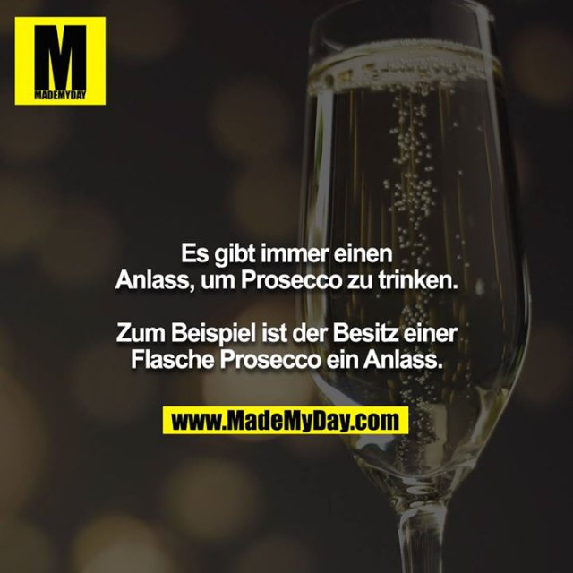 Es gibt immer einen Anlass um Prosecco zu trinken.<br /> <br /> Zum Beispiel ist der Besitz einer Flasche Prosecco ein Anlass.