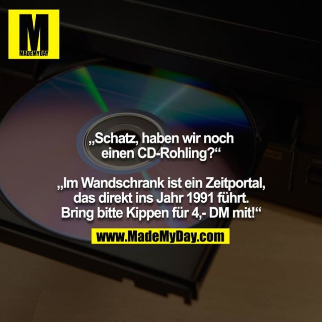 """""""Schatz, haben wir noch einen CD-Rohling?""""<br /> <br /> """"Im Wandschrank ist ein Zeitportal, das direkt ins Jahr 1991 führt. Bring bitte Kippen für 4,- DM mit!"""""""