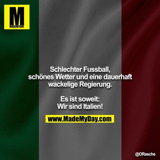 Schlechter Fussball, schönes Wetter und eine dauerhaft<br /> wackelige Regierung.<br /> <br /> Es ist soweit: Wir sind Italien!