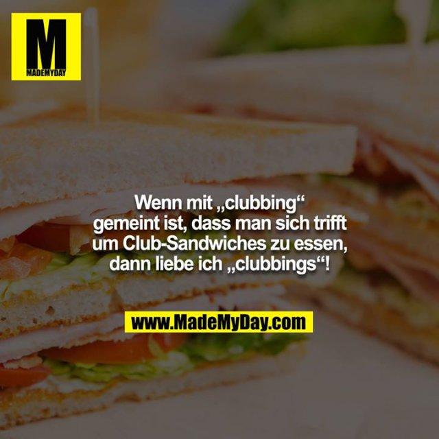 """Wenn mit """"clubbing"""" gemeint ist, dass man sich trifft<br /> um Club-Sandwiches zu essen, dann liebe ich """"clubbings""""!"""