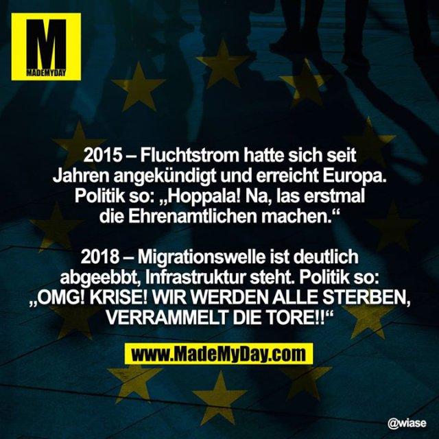 """2015 – Fluchtstrom hatte sich seit Jahren angekündigt und erreicht Europa. Politik so: """"Hoppala! Na, las erstmal die Ehrenamtlichen machen.""""<br /> <br /> 2018 – Migrationswelle ist deutlich abgeebbt, Infrastruktur steht. Politik so: """"OMG! KRISE! WIR WERDEN ALLE STERBEN,<br /> VERRAMMELT DIE TORE!!"""""""