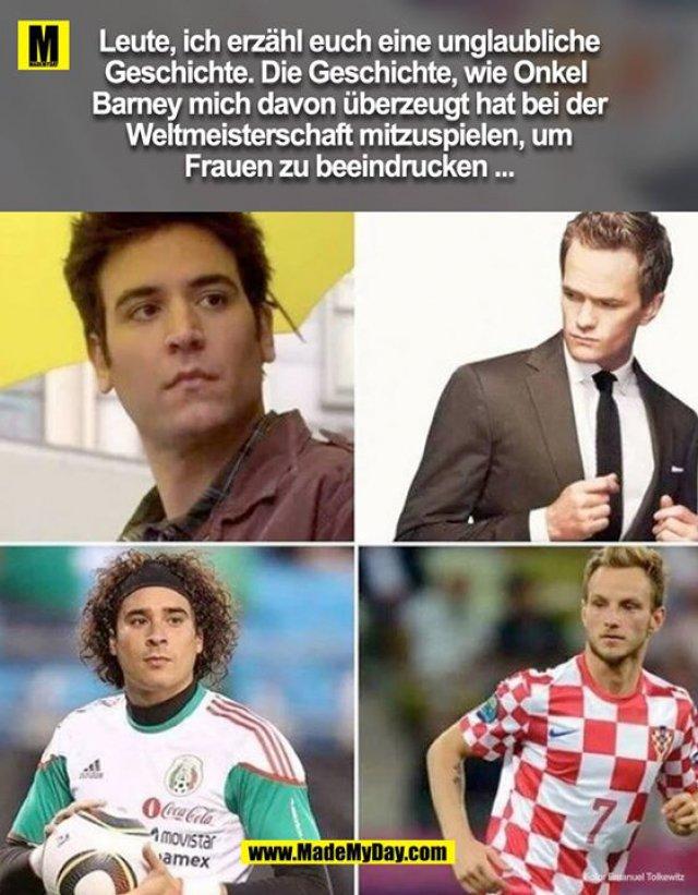 Leute, ich erzähl euch eine unglaubliche Geschichte. Die Geschichte Onkel Barney mich davon überzeugt hat bei der Weltmeisterschaft mit zu spielen um Frauen zu beeindrucken ...