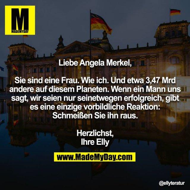 Liebe Angela Merkel,<br /> <br /> Sie sind eine Frau. Wie ich. Und etwa 3,47 Mrd andere auf diesem Planeten. Wenn ein Mann uns sagt, wir seien nur seinetwegen erfolgreich, gibt es eine einzige vorbildliche Reaktion: Schmeißen Sie ihn raus.<br /> <br /> Herzlichst,<br /> Ihre Elly