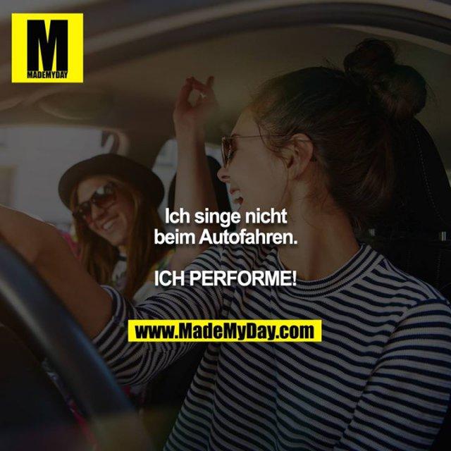 Ich singe nicht beim Autofahren.<br /> <br /> ICH PERFORME!