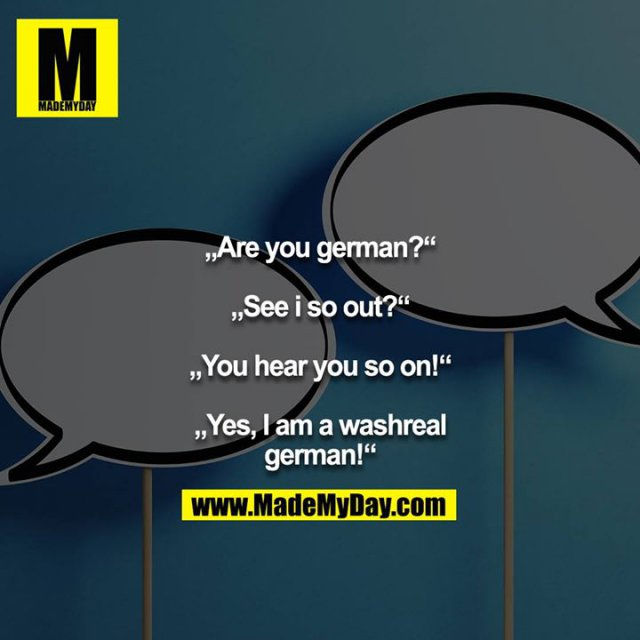 """Are you german?""<br /> <br /> ""See i so out?""<br /> <br /> ""You hear you so on!""<br /> <br /> ""Yes, I am a washreal german!"""