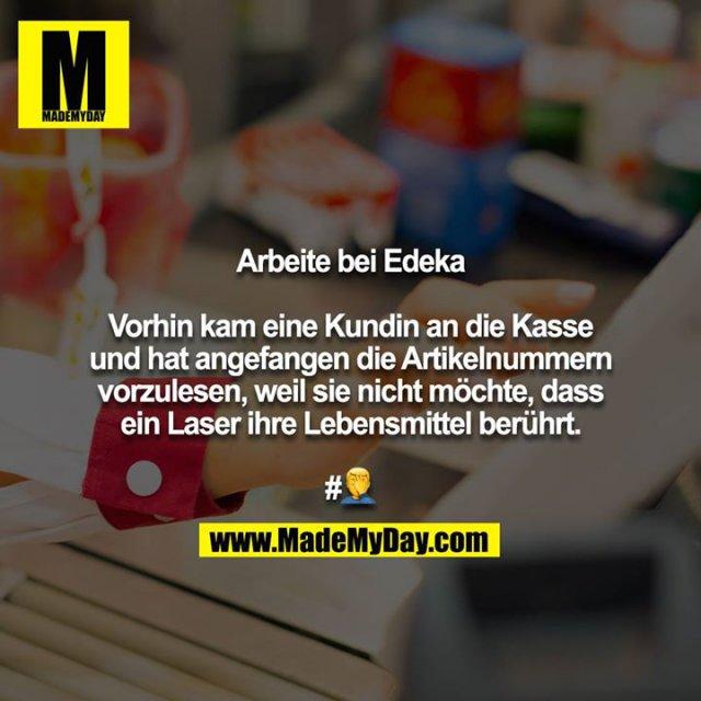 Arbeite bei Edeka<br /> <br /> Vorhin kam eine Kundin an die Kasse und hat angefangen die Artikelnummern vorzulesen, weil sie nicht möchte, dass ein Laser ihre Lebensmittel berührt.<br /> <br /> #?