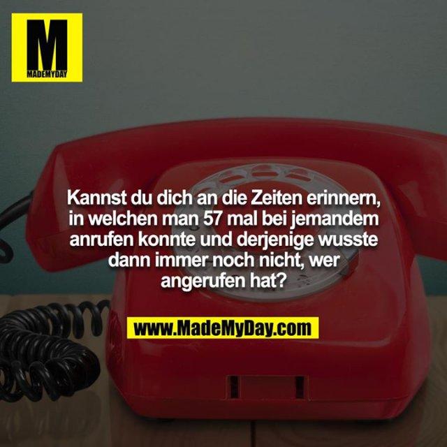 Kannst du dich an die Zeiten erinnern, in welchen man 57 mal bei jemandem anrufen konnte und derjenige wusste dann immer noch nicht, wer angerufen hat?