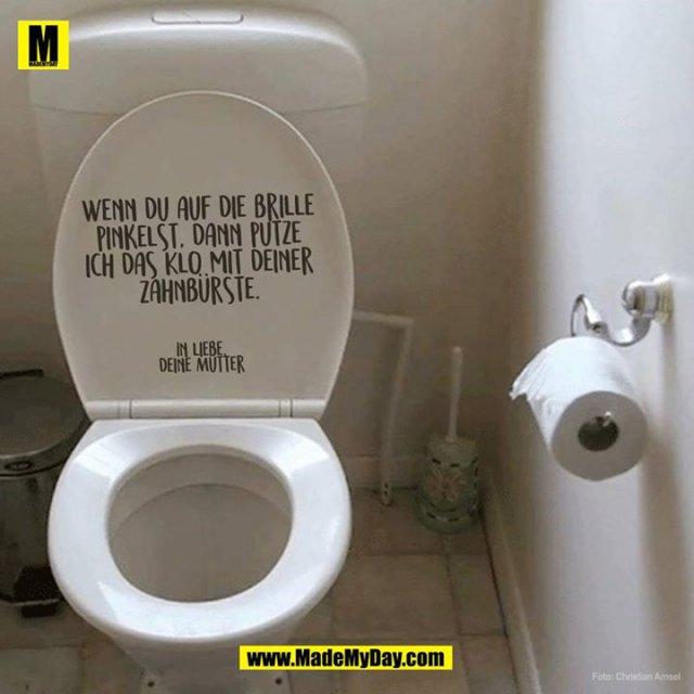 Wenn du auf den Sitz pinkelst, dann putze ich das Klo mit deiner Zahnbürste.<br /> <br /> In liebe,<br /> deine Mutter