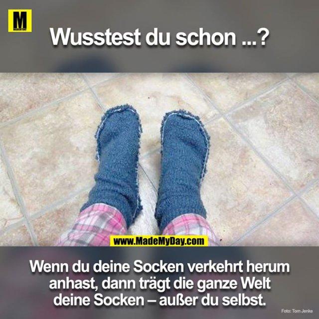 Wusstest du schon!?<br /> Wenn du deine Socken verkehrt herum an hast, dann trägt die ganze Welt deine Socken ausser du selbst.