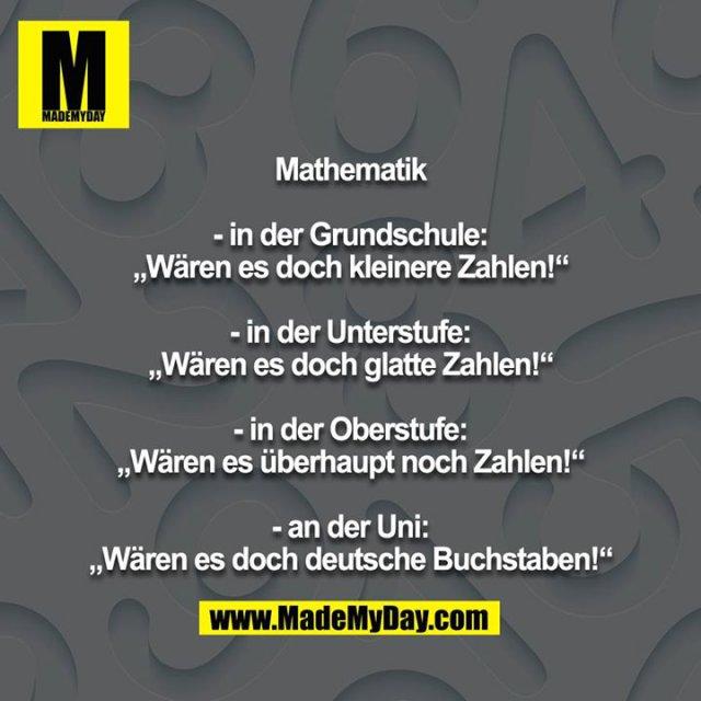 """Mathematik<br /> <br /> - in der Grundschule: """"Wären es doch kleinere Zahlen!""""<br /> <br /> - in der Unterstufe: """"Wären es doch glatte Zahlen!""""<br /> <br /> - in der Oberstufe: """"Wären es überhaupt noch Zahlen!""""<br /> <br /> - an der Uni: """"Wären es doch deutsche Buchstaben!"""""""