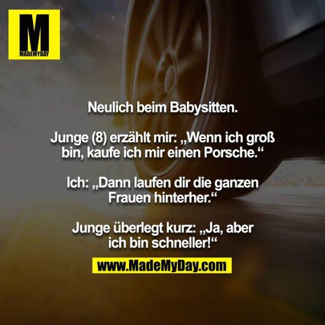 """Neulich beim Babysitten.<br /> <br /> Junge (8) erzählt mir: """"Wenn ich groß bin, kaufe ich mir einen Porsche.""""<br /> <br /> Ich: """"Dann laufen dir die ganzen Frauen hinterher.""""<br /> <br /> Junge überlegt kurz: """"Ja, aber ich bin schneller!"""""""