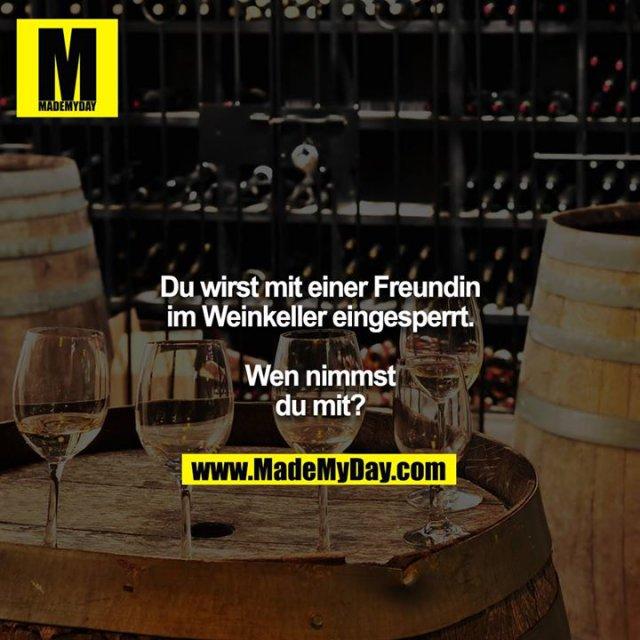 Du wirst mit einer Freundin im Weinkeller eingesperrt.<br /> <br /> Wen nimmst du mit?