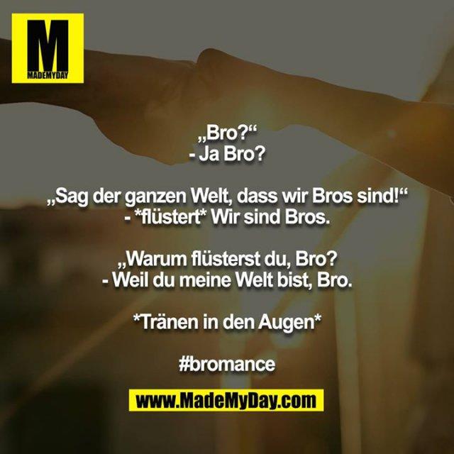 """""""Bro?""""<br /> - Ja Bro?<br /> <br /> """"Sag der ganzen Welt, dass wir Bros sind!""""<br /> - *flüstert* Wir sind Bros.<br /> <br /> """"Warum flüsterst du, Bro?<br /> - Weil du meine Welt bist, Bro.<br /> <br /> *Tränen in den Augen*<br /> <br /> #bromance"""