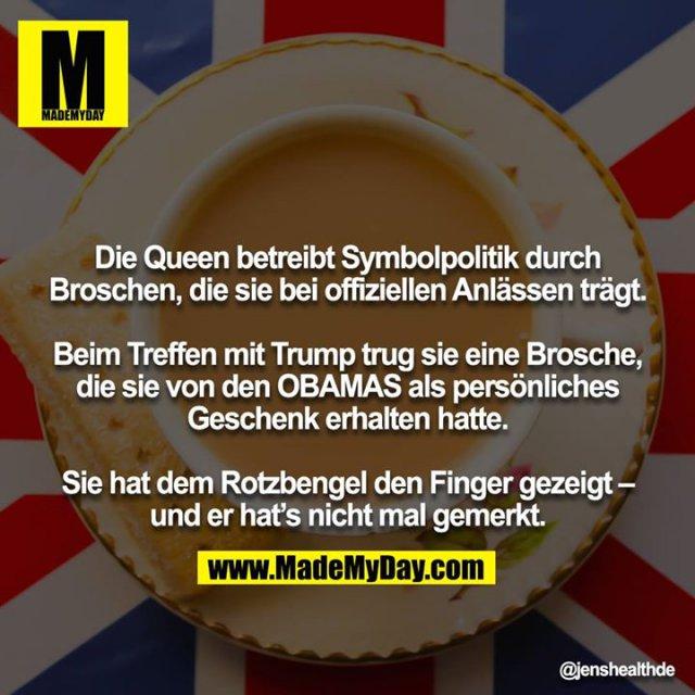 Die Queen betreibt Symbolpolitik durch Broschen, die sie bei offiziellen Anlässen trägt.<br /> <br /> Beim Treffen mit Trump trug sie eine Brosche, die sie von den OBAMAS als persönliches Geschenk erhalten hatte.<br /> <br /> Sie hat dem Rotzbengel den Finger gezeigt – und er hat's nicht mal gemerkt.