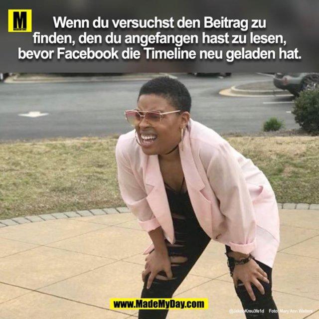 Wenn du versuchst den Beitrag zu finden, den du zu lesen angefangen hast, bevor Facebook die Timeline neu geladen hat.<br />