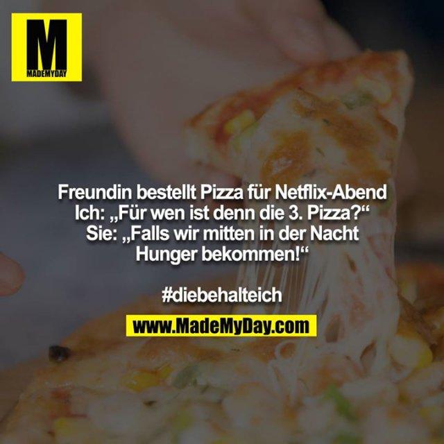 """Freundin bestellt Pizza für Netflix-Abend<br /> Ich: """"Für wen ist denn die 3. Pizza?""""<br /> Sie: """"Falls wir mitten in der Nacht Hunger bekommen!""""<br /> <br /> #diebehalteich"""