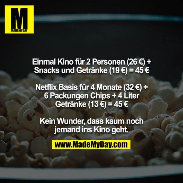 Einmal Kino für 2 Personen (26 €) + Snacks und Getränke (19 €) = 45 €<br /> <br /> Netflix Basis für 4 Monate (32 €) + 6 Packungen Chips + 4 Liter Getränke (13 €) = 45 €<br /> <br /> Kein Wunder, dass kaum noch jemand ins Kino geht.