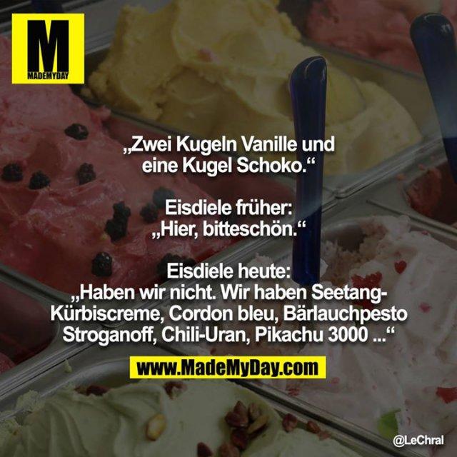 """""""Zwei Kugeln Vanille und eine Kugel Schoko.""""<br /> <br /> Eisdiele früher: """"Hier, bitteschön.""""<br /> <br /> Eisdiele heute: """"Haben wir nicht. Wir haben Seetang-Kürbiscreme, Cordon bleu, Bärlauchpesto Stroganoff, Chili-Uran, Pikachu 3000 ..."""""""