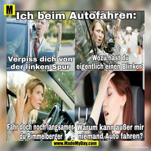 Ich beim Autofahren:<br /> Verpiss dich von der linken Spur<br /> Wozu hast du eigentlich einen Blinker?<br /> Fahr doch noch langsamer du Pimmelberger<br /> Warum kann außer mir niemand Auto fahren?