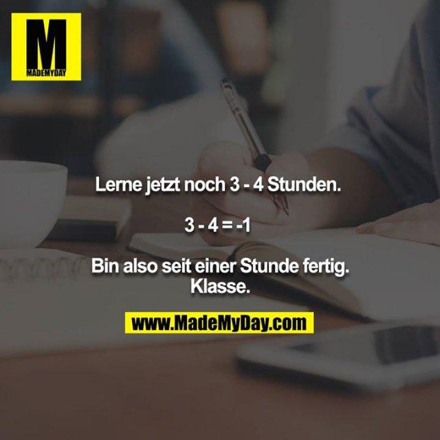 Lerne jetzt noch 3 - 4 Stunden. <br /> <br /> 3 - 4 = -1 <br /> <br /> Bin also seit einer Stunde fertig. Klasse.