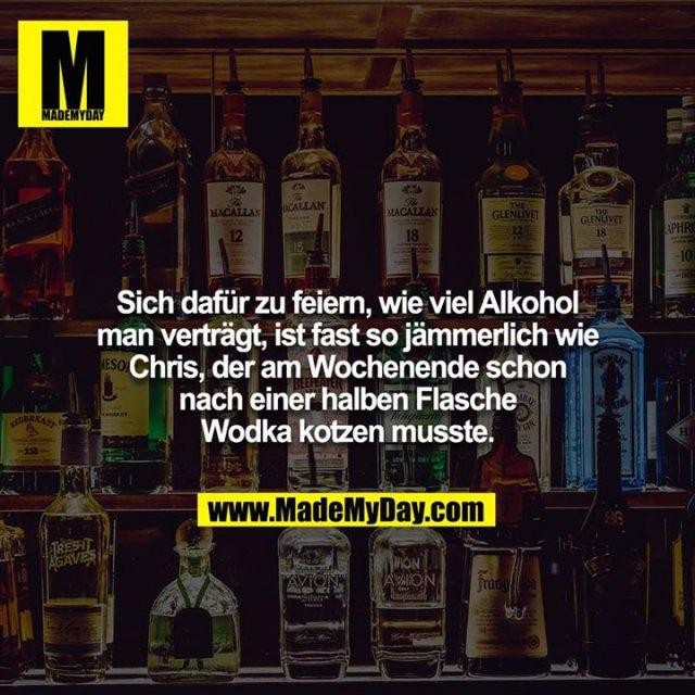 Sich dafür zu feiern, wie viel Alkohol man verträgt, ist fast so jämmerlich wie Chris, der am Wochenende schon nach einer halben Flasche Wodka kotzen musste.