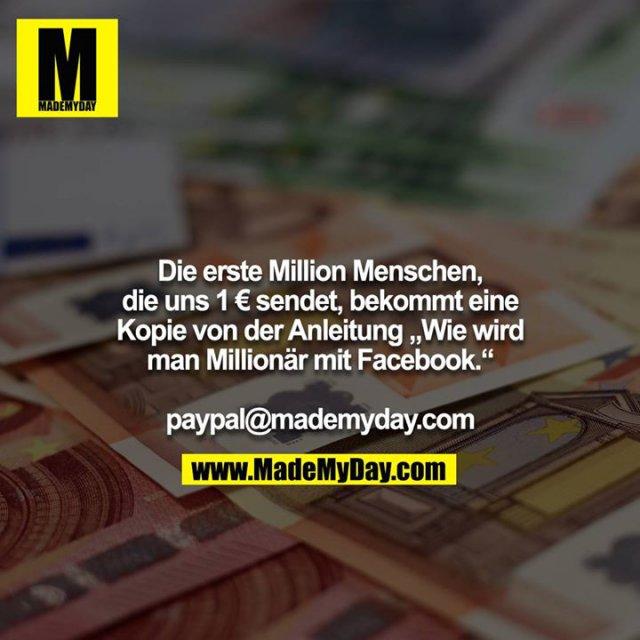 """Die erste Million Menschen, die uns 1 € sendet, bekommt eine Kopie von der Anleitung """"Wie wird man Millionär mit Facebook.""""<br /> <br /> paypal@mademyday.com"""