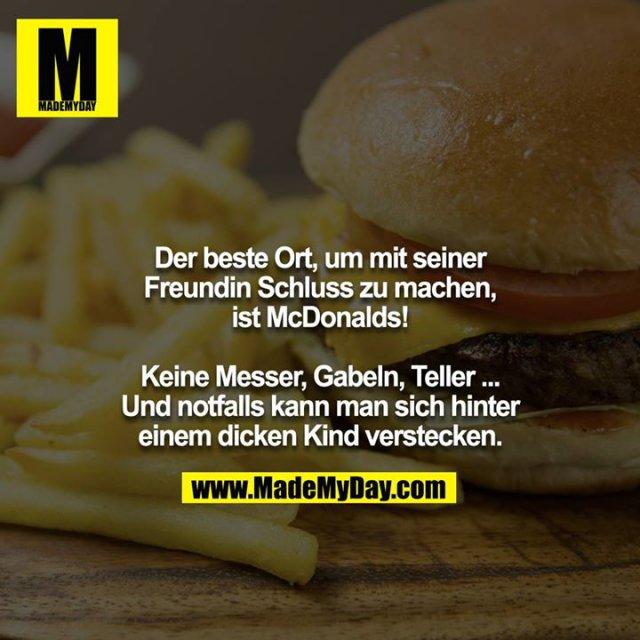 Der beste Ort, um mit seiner Freundin Schluss zu machen, ist McDonalds! <br /> <br /> Keine Messer, Gabeln, Teller ... Und notfalls kann man sich hinter einem dicken Kind verstecken.