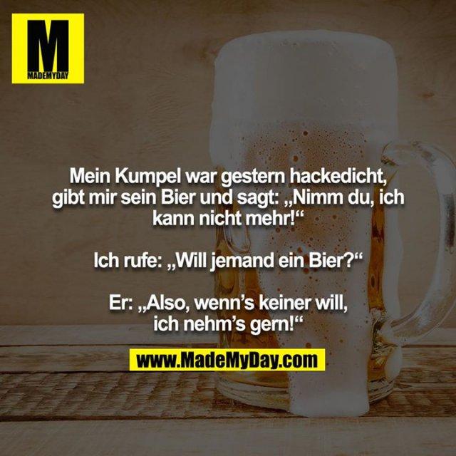 """Mein Kumpel war gestern hackedicht, gibt mir sein Bier und sagt: """"Nimm du, ich kann nicht mehr!""""<br /> <br /> Ich rufe: """"Will jemand ein Bier?""""<br /> <br /> Er: """"Also, wenn's keiner will, ich nehm's gern!"""""""