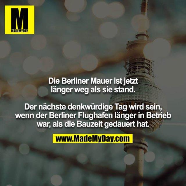 Die Berliner Mauer ist jetzt länger weg als sie stand.<br /> <br /> Der nächste denkwürdige Tag wird sein, wenn der Berliner Flughafen länger in Betrieb war, als die Bauzeit gedauert hat.