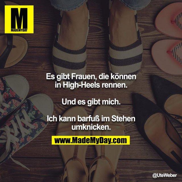 Es gibt Frauen, die können in High-Heels rennen.<br /> <br /> Und es gibt mich.<br /> <br /> Ich kann barfuß im Stehen umknicken.
