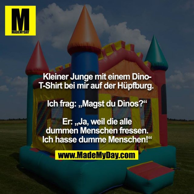 """Kleiner Junge mit einem Dino-T-Shirt bei mir auf der Hüpfburg. <br /> <br /> Ich frag: """"Magst du Dinos?""""<br /> <br /> Er: """"Ja, weil die alle dummen Menschen fressen. Ich hasse dumme Menschen!"""""""
