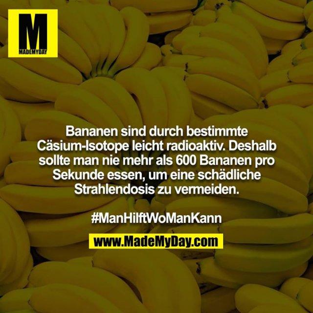 Bananen sind durch bestimmte Cäsium-Isotope leicht radioaktiv. Deshalb sollte man nie mehr als 600 Bananen pro Sekunde essen, um eine schädliche Strahlendosis zu vermeiden.<br /> <br /> #ManHilftWoManKann