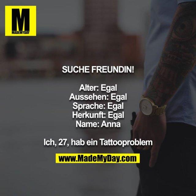 Suche Freundin!<br /> <br /> Alter: Egal<br /> Aussehen: Egal<br /> Sprache: Egal<br /> Herkunft: Egal<br /> Name: Anna<br /> <br /> Ich, 27, hab ein Tattooproblem