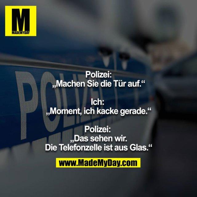 """Polizei:<br /> """"Machen Sie die Tür auf.""""<br /> <br /> Ich: <br /> """"Moment, ich kacke gerade.""""<br /> <br /> Polizei: <br /> """"Das sehen wir.<br /> Die Telefonzelle ist aus Glas."""""""