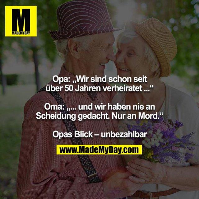 """Opa: """"Wir sind schon seit über 50 Jahren verheiratet ...""""<br /> <br /> Oma: """"... und wir haben nie an Scheidung gedacht. Nur an Mord.""""<br /> <br /> Opas Blick – unbezahlbar"""