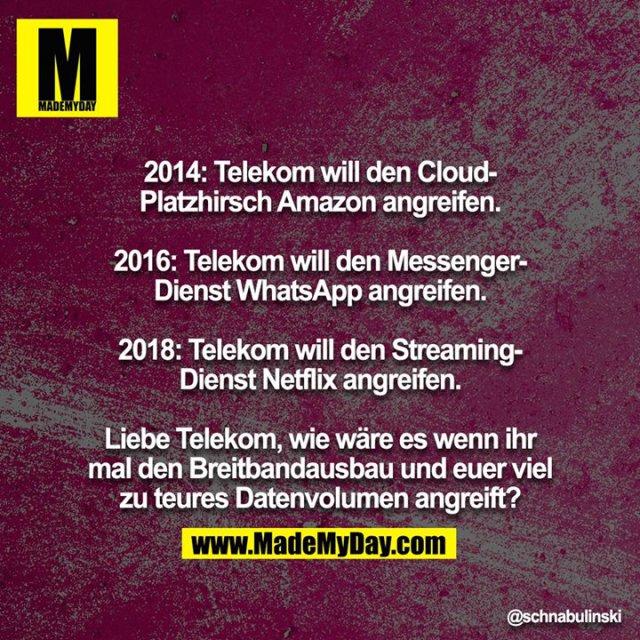 2014: Telekom will den Cloud-Platzhirsch Amazon angreifen.<br /> <br /> 2016: Telekom will den Messenger-Dienst WhatsApp angreifen.<br /> <br /> 2018: Telekom will den Streaming-Dienst Netflix angreifen.<br /> <br /> Liebe Telekom, wie wäre es wenn ihr mal den Breitbandausbau und euer viel zu teures Datenvolumen angreift?