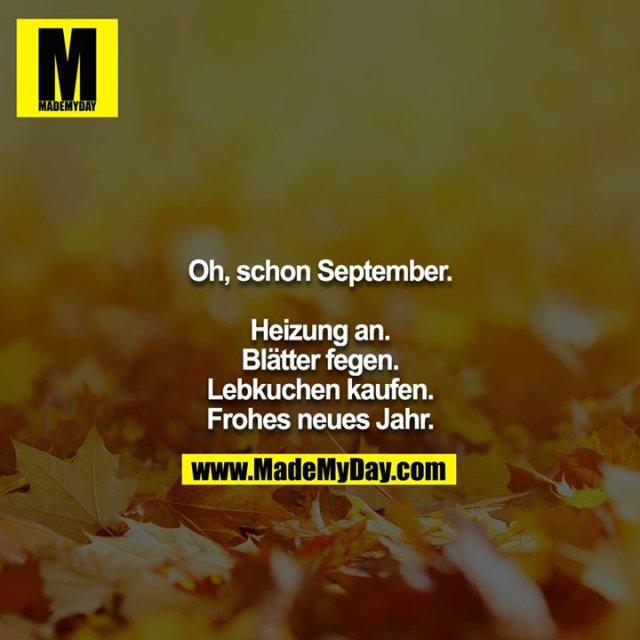 Oh, schon September.<br /> <br /> Heizung an.<br /> Blätter fegen.<br /> Lebkuchen kaufen.<br /> Frohes neues Jahr.