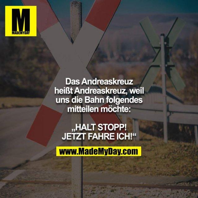 """Das Andreaskreuz heißt Andreaskreuz, weil uns die Bahn folgendes mitteilen möchte:<br /> <br /> """"HALT STOPP! JETZT FAHRE ICH!"""""""