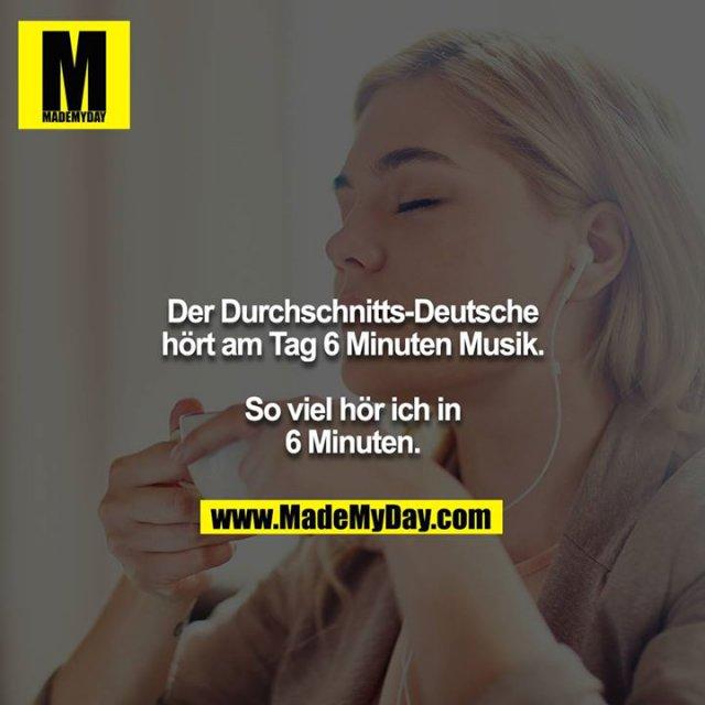 Der Durchschnitts-Deutsche hört am Tag 6 Minuten Musik.<br /> <br /> So viel hör ich in 6 Minuten.