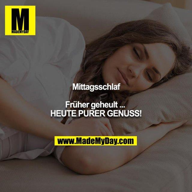 Mittagsschlaf<br /> <br /> Früher geheult ... <br /> HEUTE PURER GENUSS!