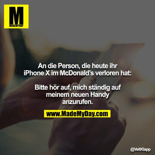 An die Person, die heute ihr iPhone X im McDonald's verloren hat:<br /> <br /> Bitte hör auf, mich ständig auf meinem neuen Handy anzurufen.