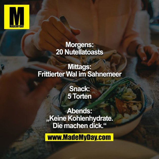 "Morgens:<br /> 20 Nutellatoasts<br /> <br /> Mittags:<br /> Frittierter Wal im Sahnemeer<br /> <br /> Snack:<br /> 5 Torten<br /> <br /> Abends:<br /> ""Keine Kohlenhydrate. Die machen dick."""