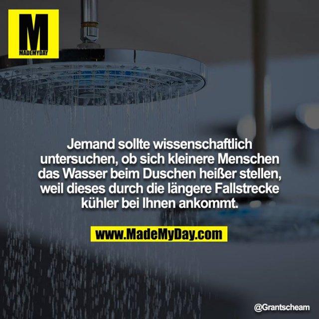 Jemand sollte wissenschaftlich untersuchen, ob sich kleinere Menschen das Wasser beim Duschen heißer stellen, weil dieses durch die längere Fallstrecke kühler bei ihnen ankommt.