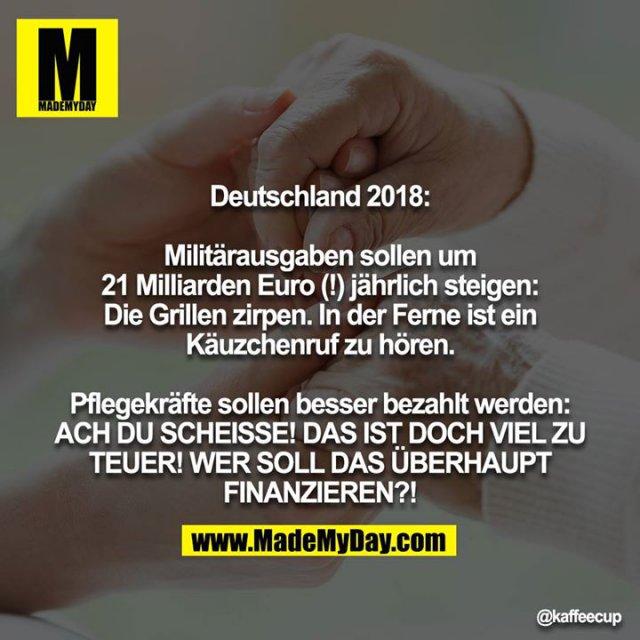 Deutschland 2018:<br /> <br /> Militärausgaben sollen um 21 Milliarden Euro (!) jährlich steigen: Die Grillen zirpen. In der Ferne ist ein Käuzchenruf zu hören.<br /> <br /> Pflegekräfte sollen besser bezahlt werden: ACH DU SCHEISSE! DAS IST DOCH VIEL ZU TEUER! WER SOLL DAS ÜBERHAUPT FINANZIEREN?!