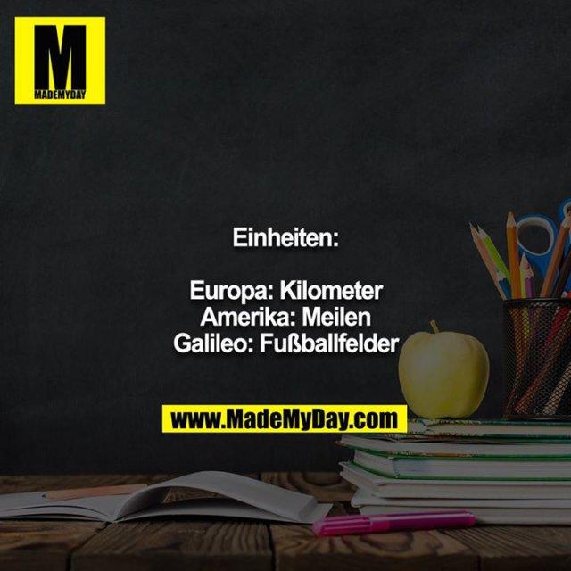 Einheiten:<br /> <br /> Europa: Kilometer<br /> Amerika: Meilen<br /> Galileo: Fußballfelder