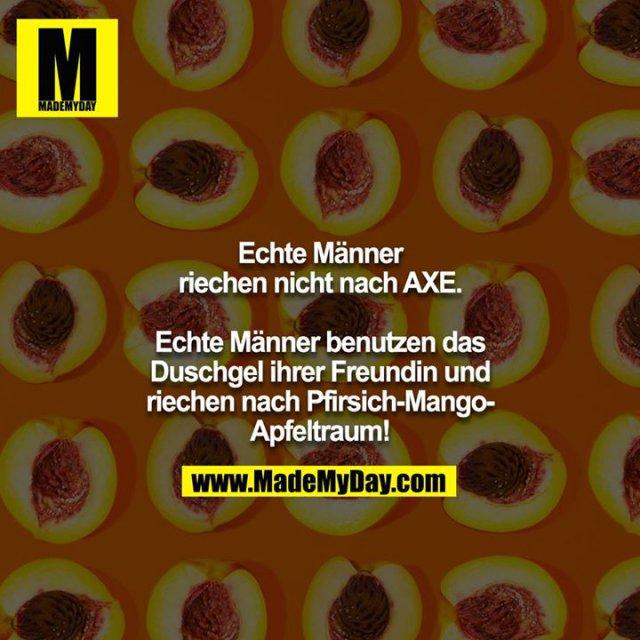 Echte Männer riechen nicht nach AXE.<br /> <br /> Echte Männer benutzen das Duschgel ihrer Freundin und riechen nach Pfirsich-Mango-Apfeltraum!