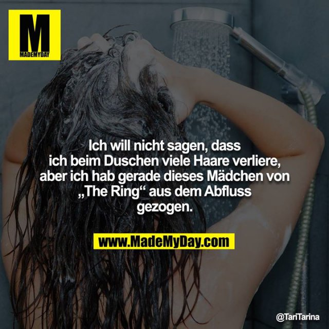 """Ich will nicht sagen, dass ich beim Duschen viele Haare verliere, aber ich hab gerade dieses Mädchen von """"The Ring"""" aus dem Abfluss gezogen."""