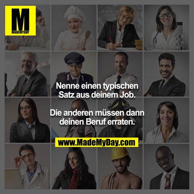 Nenne einen typischen Satz aus deinem Job.<br /> <br /> Die anderen müssen dann deinen Beruf erraten.